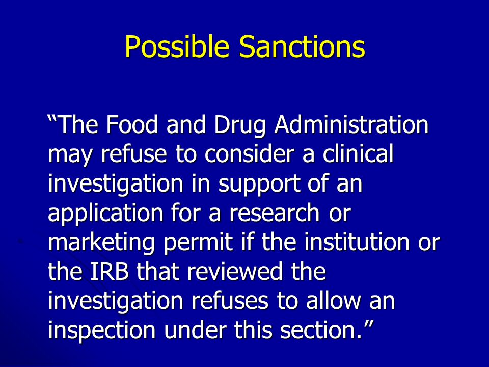 Possible Sanctions The Food and Drug Administration may refuse to consider a clinical investigation in support of an application for a research or marketing permit if the institution or the IRB that reviewed the investigation refuses to allow an inspection under this section.