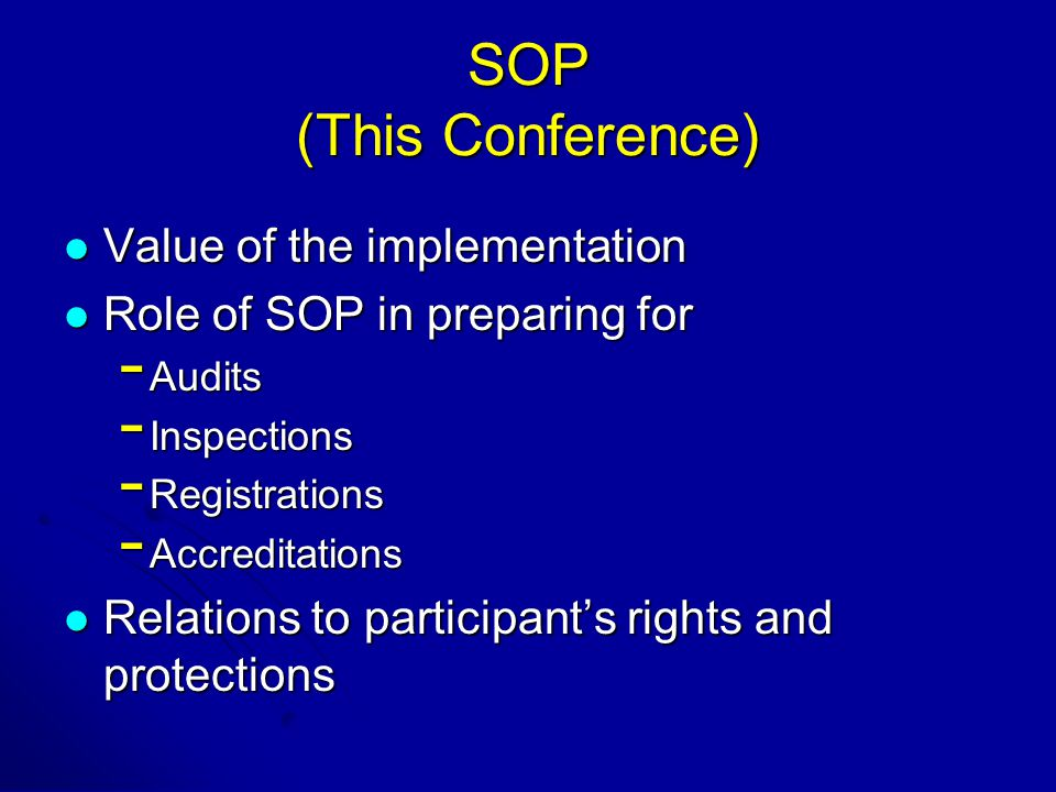 SOP (This Conference) Value of the implementation Value of the implementation Role of SOP in preparing for Role of SOP in preparing for - Audits - Inspections - Registrations - Accreditations Relations to participant's rights and protections Relations to participant's rights and protections