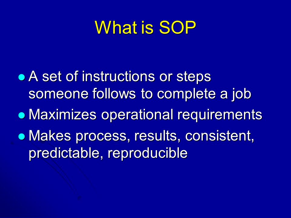 What is SOP A set of instructions or steps someone follows to complete a job A set of instructions or steps someone follows to complete a job Maximizes operational requirements Maximizes operational requirements Makes process, results, consistent, predictable, reproducible Makes process, results, consistent, predictable, reproducible