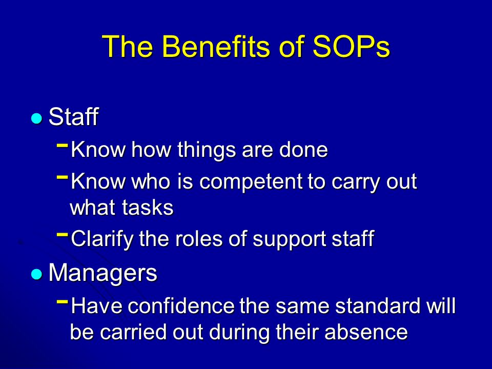 The Benefits of SOPs Staff Staff - Know how things are done - Know who is competent to carry out what tasks - Clarify the roles of support staff Managers Managers - Have confidence the same standard will be carried out during their absence