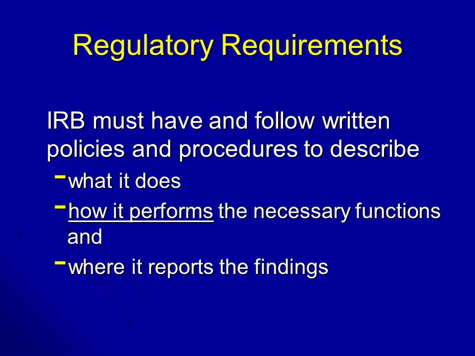 Regulatory Requirements IRB must have and follow written policies and procedures to describe - what it does - how it performs the necessary functions and - where it reports the findings