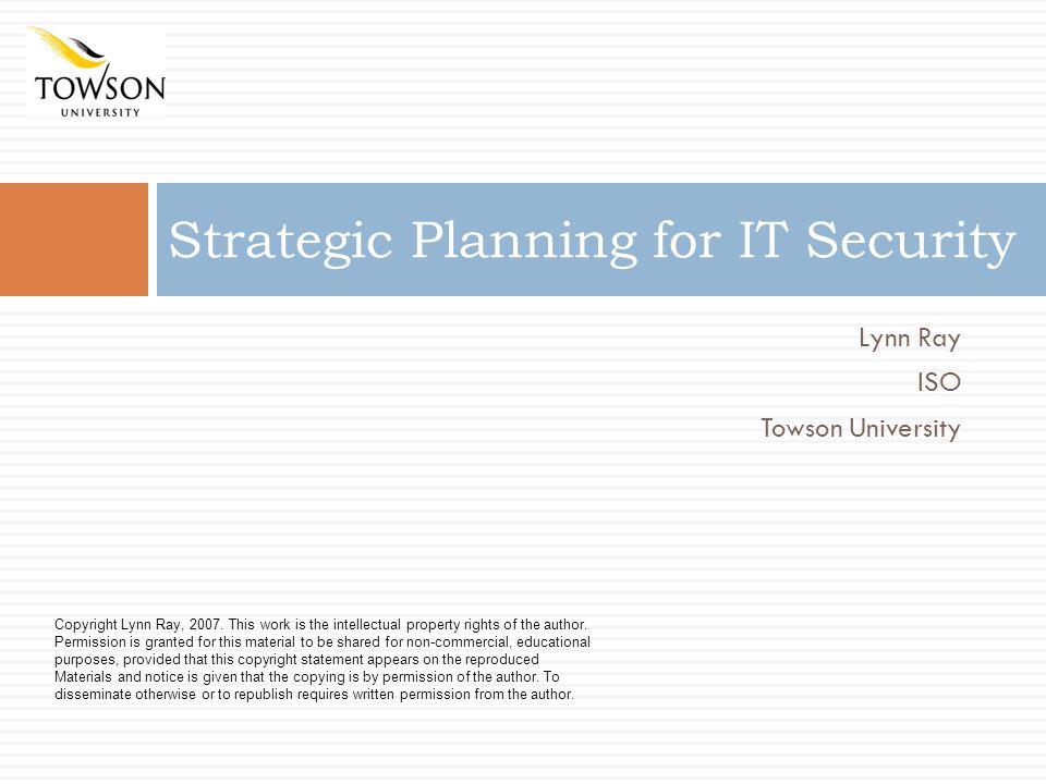 Lynn Ray ISO Towson University Strategic Planning for IT Security Copyright Lynn Ray, 2007.