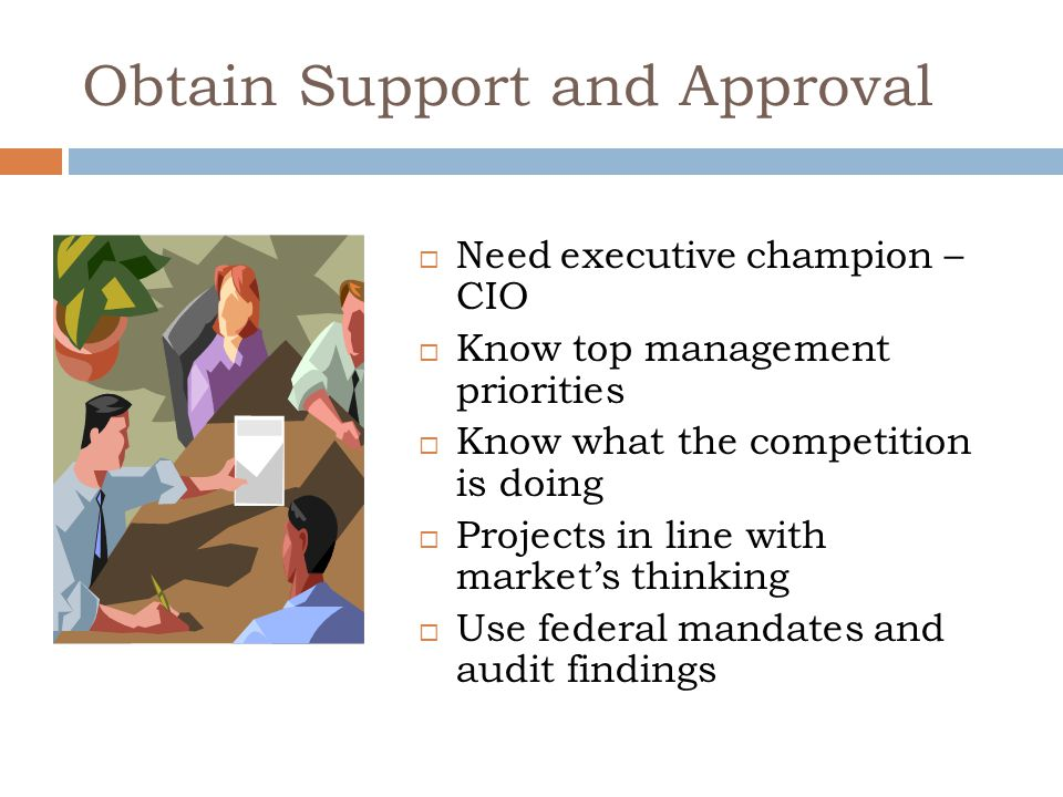 Obtain Support and Approval  Need executive champion – CIO  Know top management priorities  Know what the competition is doing  Projects in line with market's thinking  Use federal mandates and audit findings
