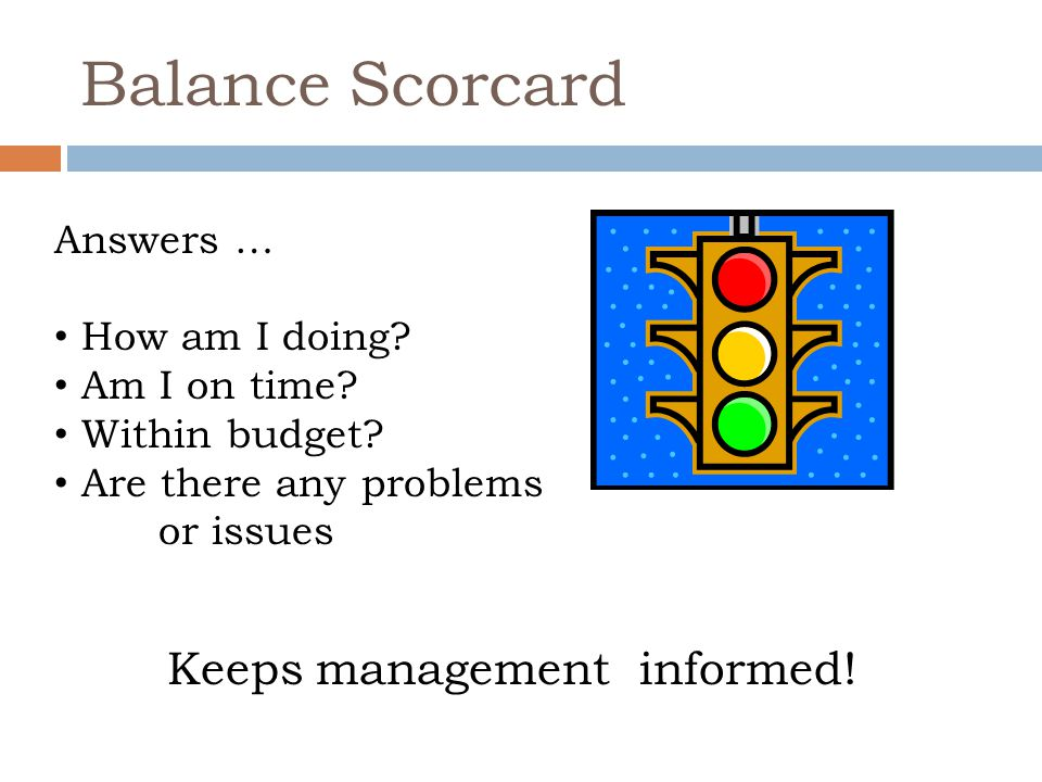 Balance Scorcard Answers … How am I doing? Am I on time? Within budget? Are there any problems or issues Keeps management informed!