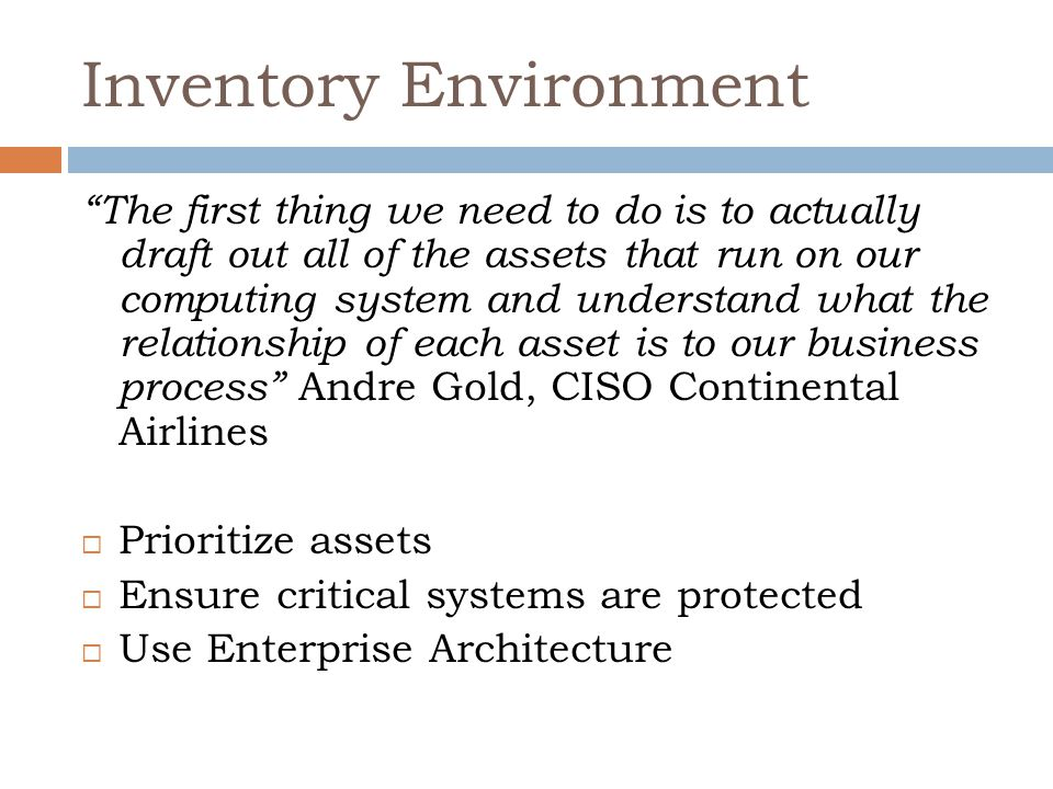 Inventory Environment The first thing we need to do is to actually draft out all of the assets that run on our computing system and understand what the relationship of each asset is to our business process Andre Gold, CISO Continental Airlines  Prioritize assets  Ensure critical systems are protected  Use Enterprise Architecture