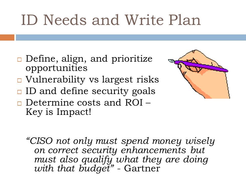 ID Needs and Write Plan  Define, align, and prioritize opportunities  Vulnerability vs largest risks  ID and define security goals  Determine costs and ROI – Key is Impact.