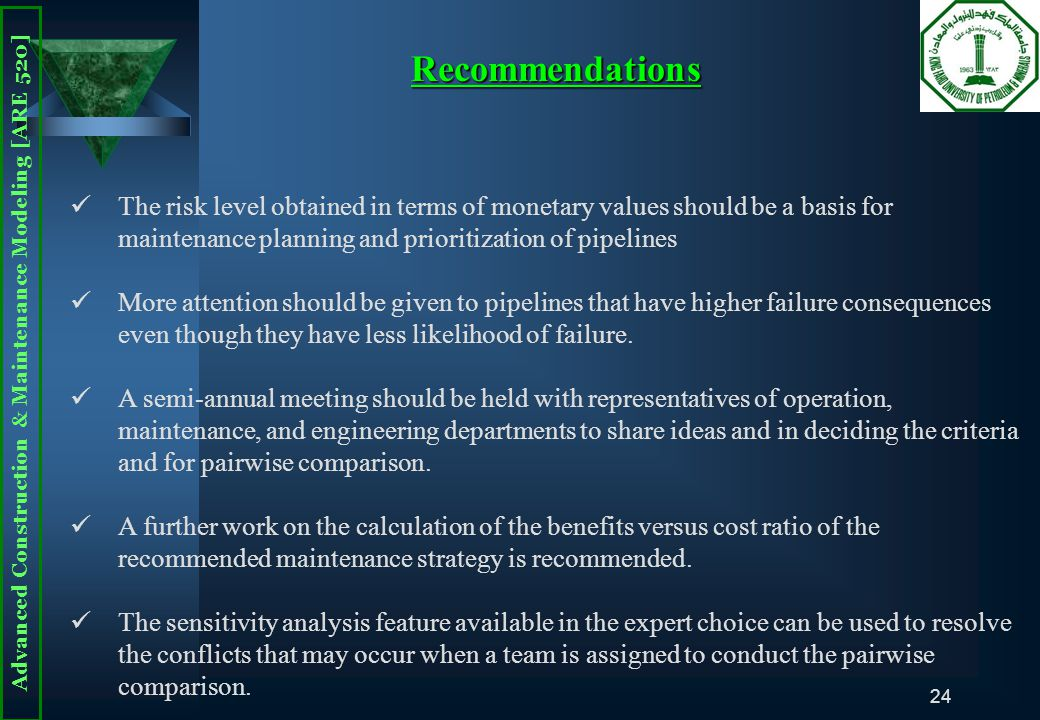 Advanced Construction & Maintenance Modeling [ARE 520] 24 The risk level obtained in terms of monetary values should be a basis for maintenance planning and prioritization of pipelines More attention should be given to pipelines that have higher failure consequences even though they have less likelihood of failure.