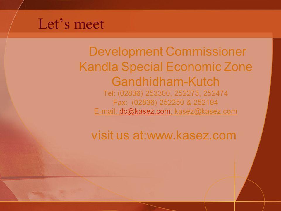Let's meet Development Commissioner Kandla Special Economic Zone Gandhidham-Kutch Tel: (02836) 253300, 252273, 252474 Fax: (02836) 252250 & 252194 E-m