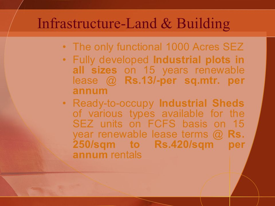 Infrastructure-Land & Building The only functional 1000 Acres SEZ Fully developed Industrial plots in all sizes on 15 years renewable lease @ Rs.13/-per sq.mtr.