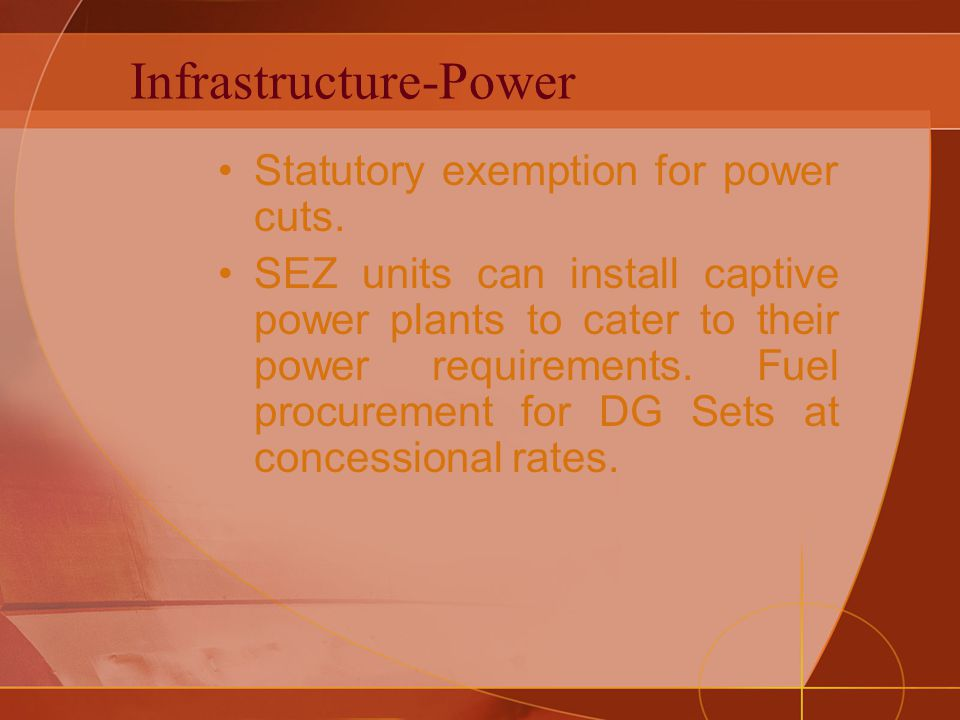 Infrastructure-Power Statutory exemption for power cuts. SEZ units can install captive power plants to cater to their power requirements. Fuel procure
