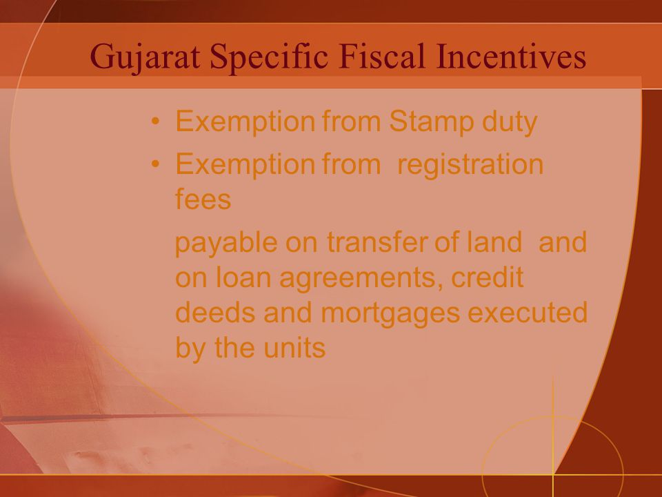 Gujarat Specific Fiscal Incentives Exemption from Stamp duty Exemption from registration fees payable on transfer of land and on loan agreements, credit deeds and mortgages executed by the units
