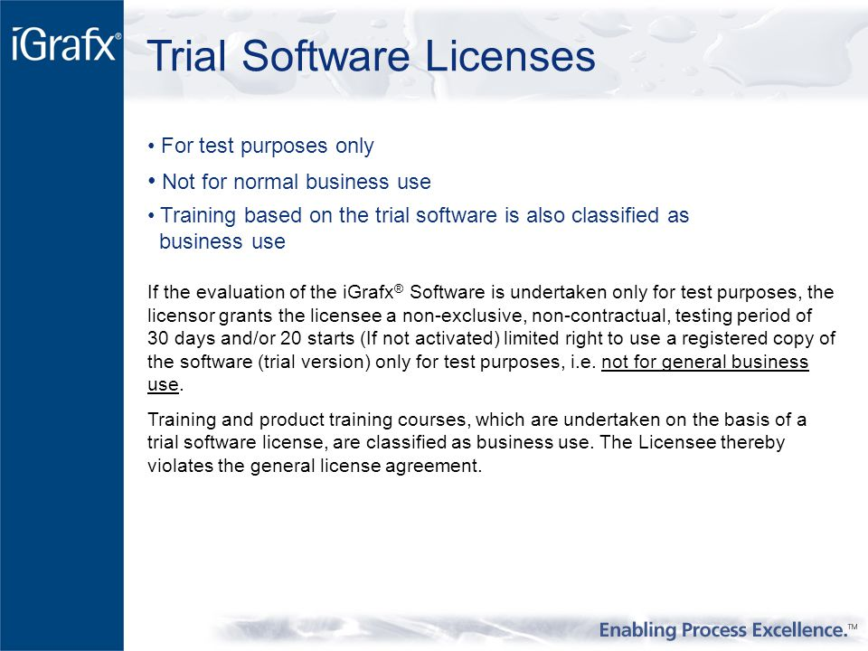 Trial Software Licenses For test purposes only Not for normal business use Training based on the trial software is also classified as business use If the evaluation of the iGrafx ® Software is undertaken only for test purposes, the licensor grants the licensee a non-exclusive, non-contractual, testing period of 30 days and/or 20 starts (If not activated) limited right to use a registered copy of the software (trial version) only for test purposes, i.e.