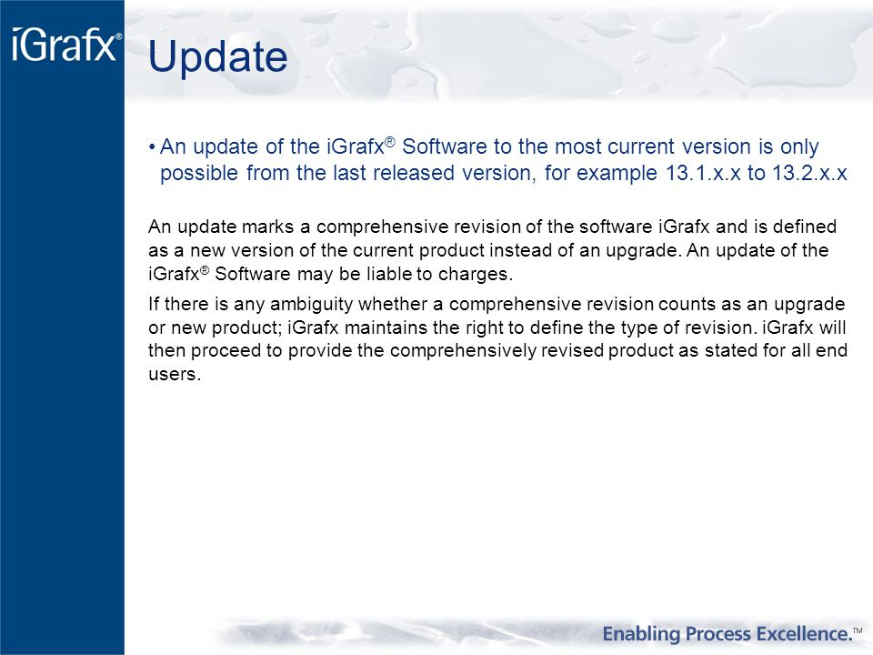 Update An update of the iGrafx ® Software to the most current version is only possible from the last released version, for example 13.1.x.x to 13.2.x.x An update marks a comprehensive revision of the software iGrafx and is defined as a new version of the current product instead of an upgrade.