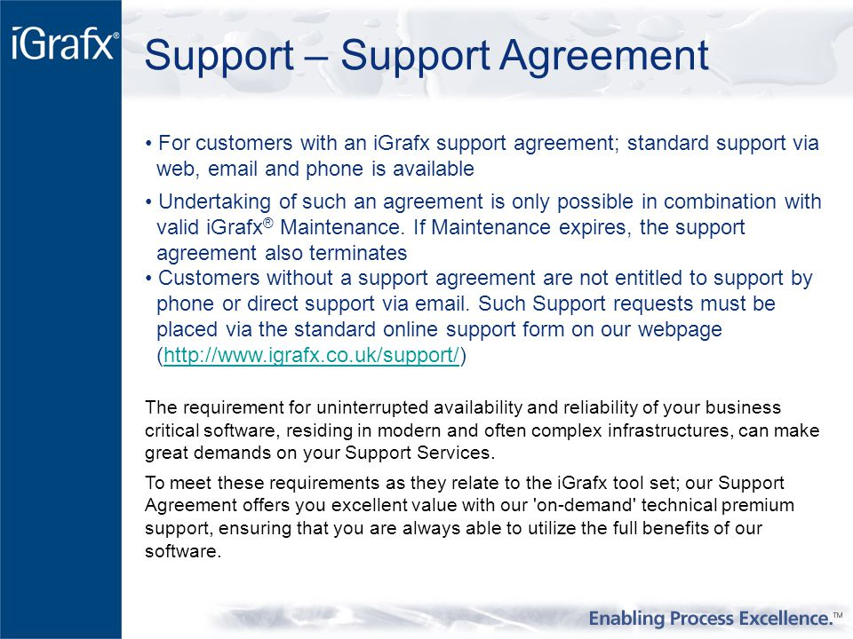 Support – Support Agreement For customers with an iGrafx support agreement; standard support via web, email and phone is available Undertaking of such an agreement is only possible in combination with valid iGrafx ® Maintenance.
