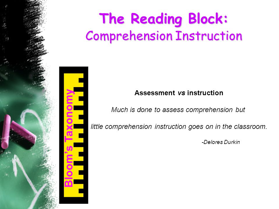 The Reading Block: Comprehension Instruction Bloom's Taxonomy Assessment vs instruction Much is done to assess comprehension but little comprehension instruction goes on in the classroom.