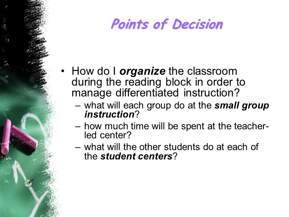 Points of Decision How do I organize the classroom during the reading block in order to manage differentiated instruction.