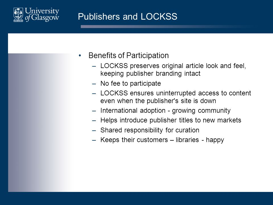 Publishers and LOCKSS Benefits of Participation –LOCKSS preserves original article look and feel, keeping publisher branding intact –No fee to partici