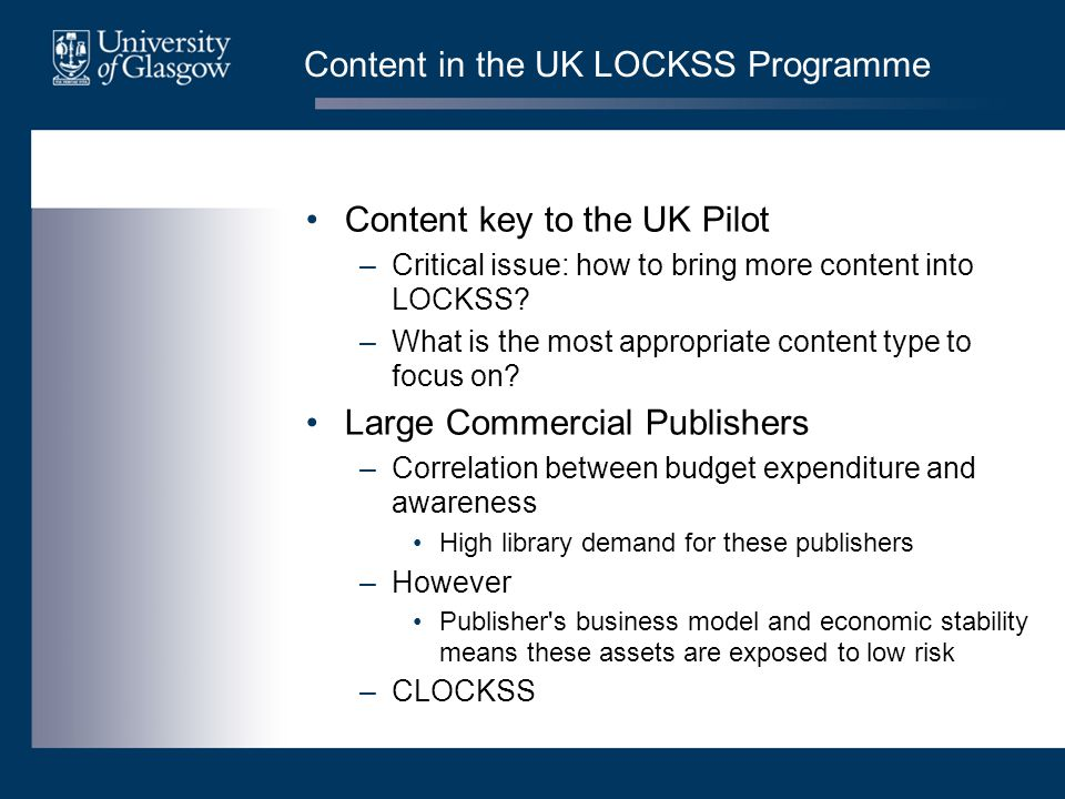 Content in the UK LOCKSS Programme Content key to the UK Pilot –Critical issue: how to bring more content into LOCKSS? –What is the most appropriate c