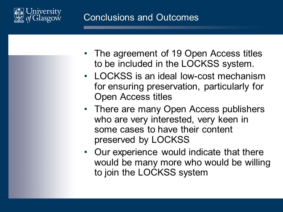 Conclusions and Outcomes The agreement of 19 Open Access titles to be included in the LOCKSS system. LOCKSS is an ideal low-cost mechanism for ensurin