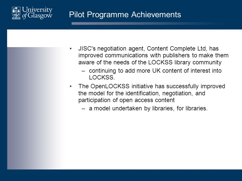 Pilot Programme Achievements JISC's negotiation agent, Content Complete Ltd, has improved communications with publishers to make them aware of the nee