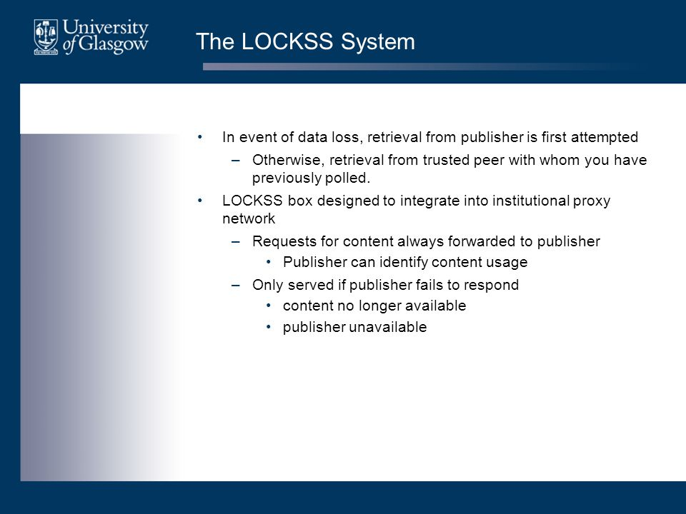 Content in the UK LOCKSS Programme Small, Medium and Closed Publishers –Range of publishers and their status means they are potentially more exposed –Build upon the NESLi2-SMP work Adherence to Post-termination and archiving clauses (8.4-8.10) a requirement for participation Ideally, integrate archival agreements into NESLi2-SMP negotiations –Logical step to push forward with LOCKSS compliance Open Access Publishers –The most fragile and ephemeral –Numerous
