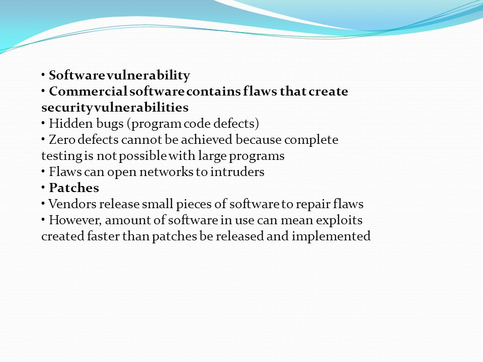 Software vulnerability Commercial software contains flaws that create security vulnerabilities Hidden bugs (program code defects) Zero defects cannot