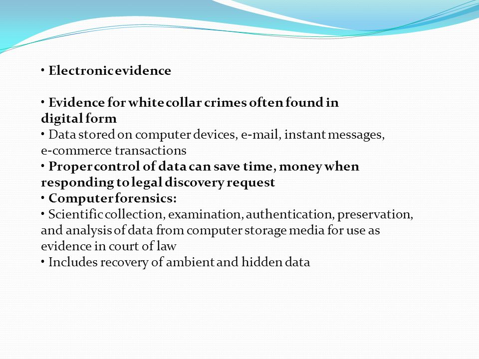 Electronic evidence Evidence for white collar crimes often found in digital form Data stored on computer devices, e-mail, instant messages, e-commerce