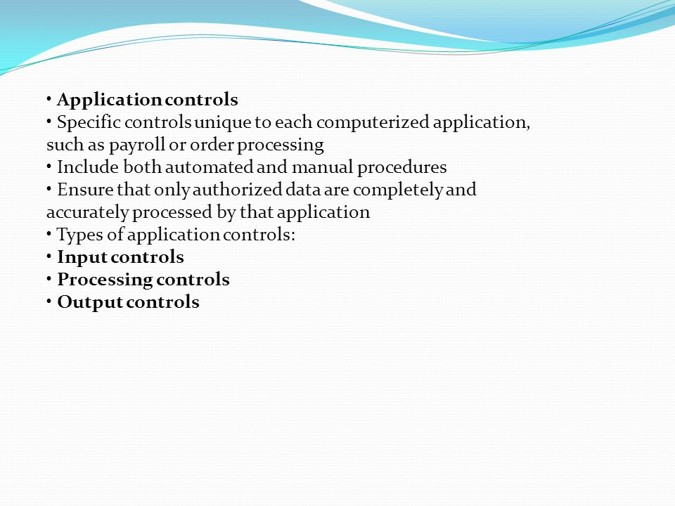 Application controls Specific controls unique to each computerized application, such as payroll or order processing Include both automated and manual