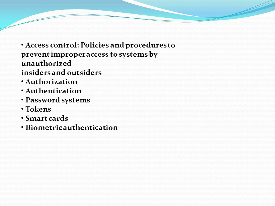 Access control: Policies and procedures to prevent improper access to systems by unauthorized insiders and outsiders Authorization Authentication Pass