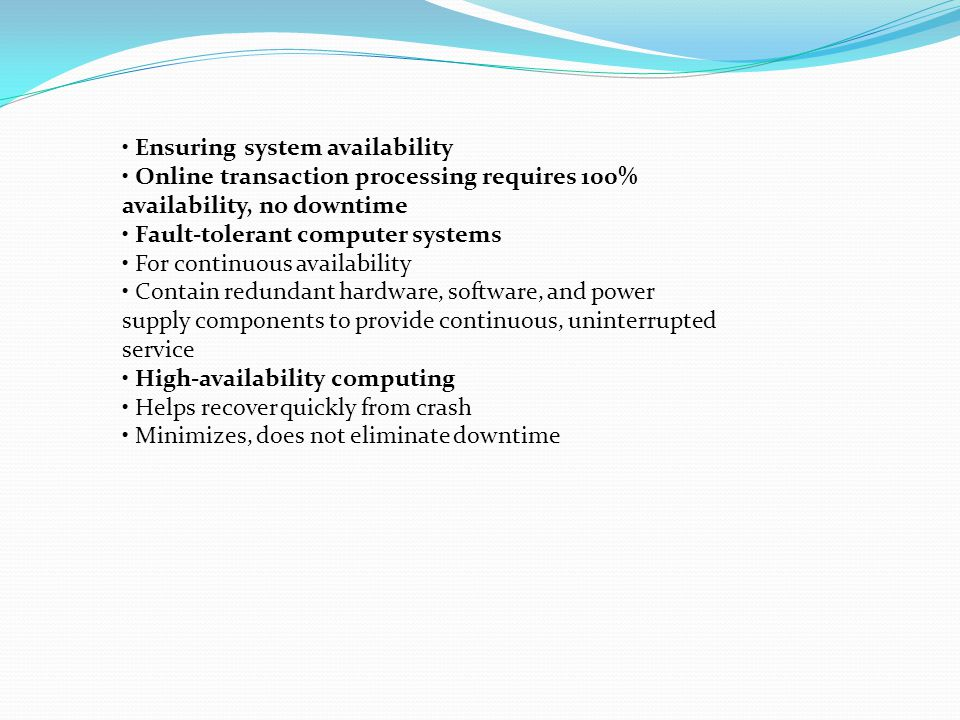 Ensuring system availability Online transaction processing requires 100% availability, no downtime Fault-tolerant computer systems For continuous avai