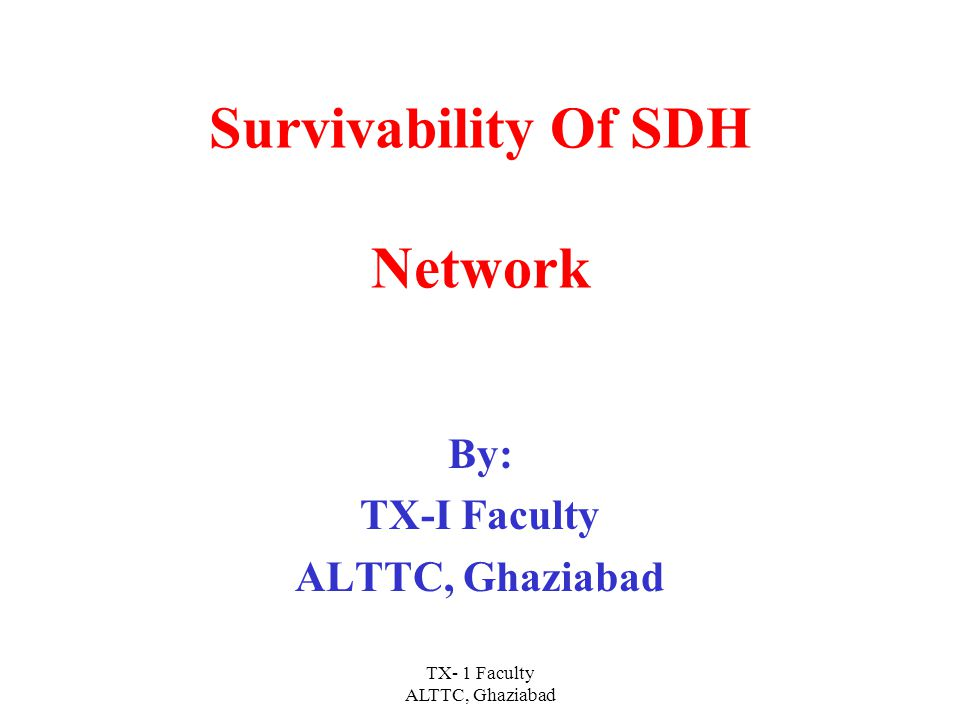 TX- 1 Faculty ALTTC, Ghaziabad Survivability Of SDH Network By: TX-I Faculty ALTTC, Ghaziabad