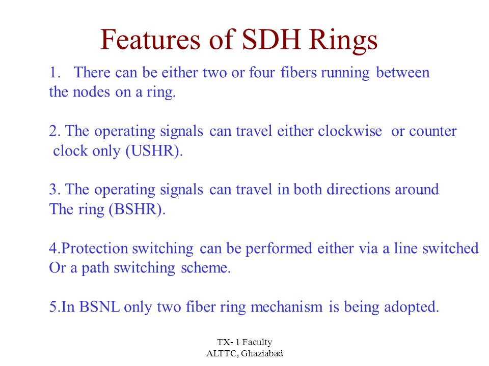 TX- 1 Faculty ALTTC, Ghaziabad Features of SDH Rings 1.There can be either two or four fibers running between the nodes on a ring.