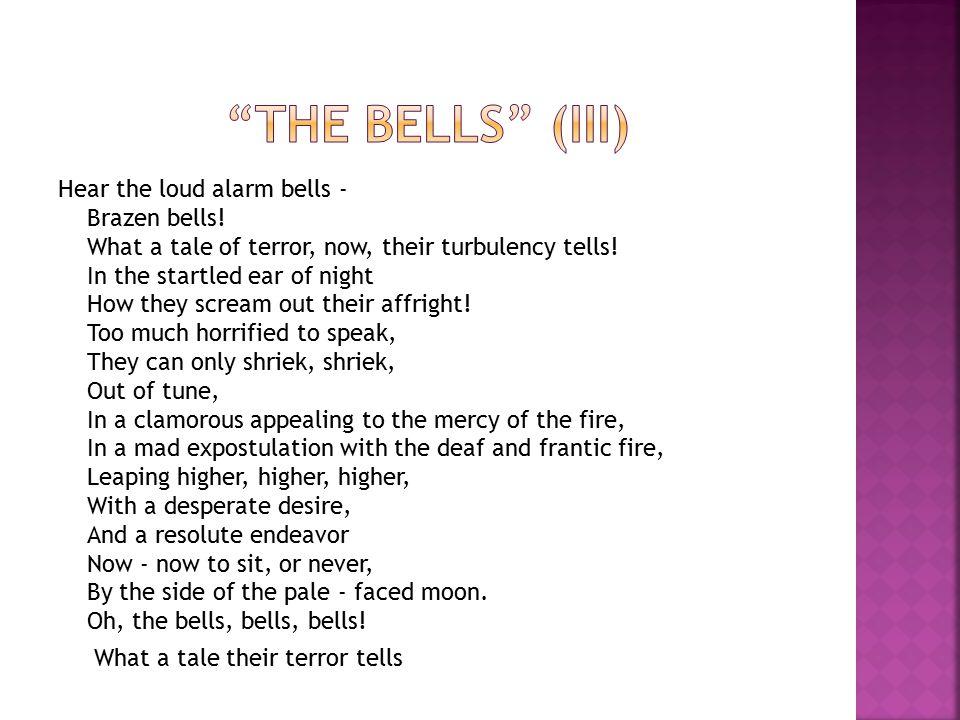 Hear the loud alarm bells - Brazen bells.What a tale of terror, now, their turbulency tells.
