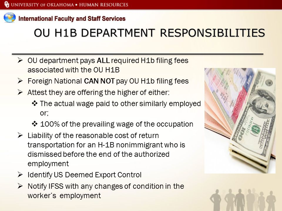OU H1B DEPARTMENT RESPONSIBILITIES  OU department pays ALL required H1b filing fees associated with the OU H1B  Foreign National CAN NOT pay OU H1b filing fees  Attest they are offering the higher of either:  The actual wage paid to other similarly employed or;  100% of the prevailing wage of the occupation  Liability of the reasonable cost of return transportation for an H-1B nonimmigrant who is dismissed before the end of the authorized employment  Identify US Deemed Export Control  Notify IFSS with any changes of condition in the worker's employment