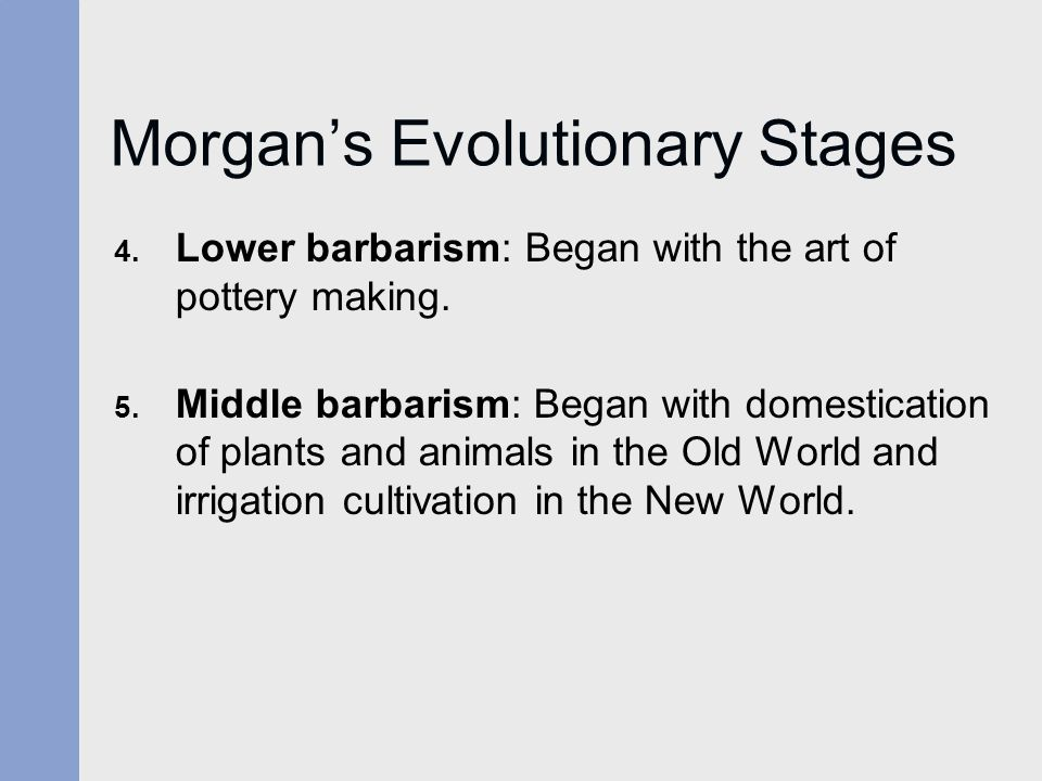 Morgan's Evolutionary Stages 4. Lower barbarism: Began with the art of pottery making. 5. Middle barbarism: Began with domestication of plants and ani