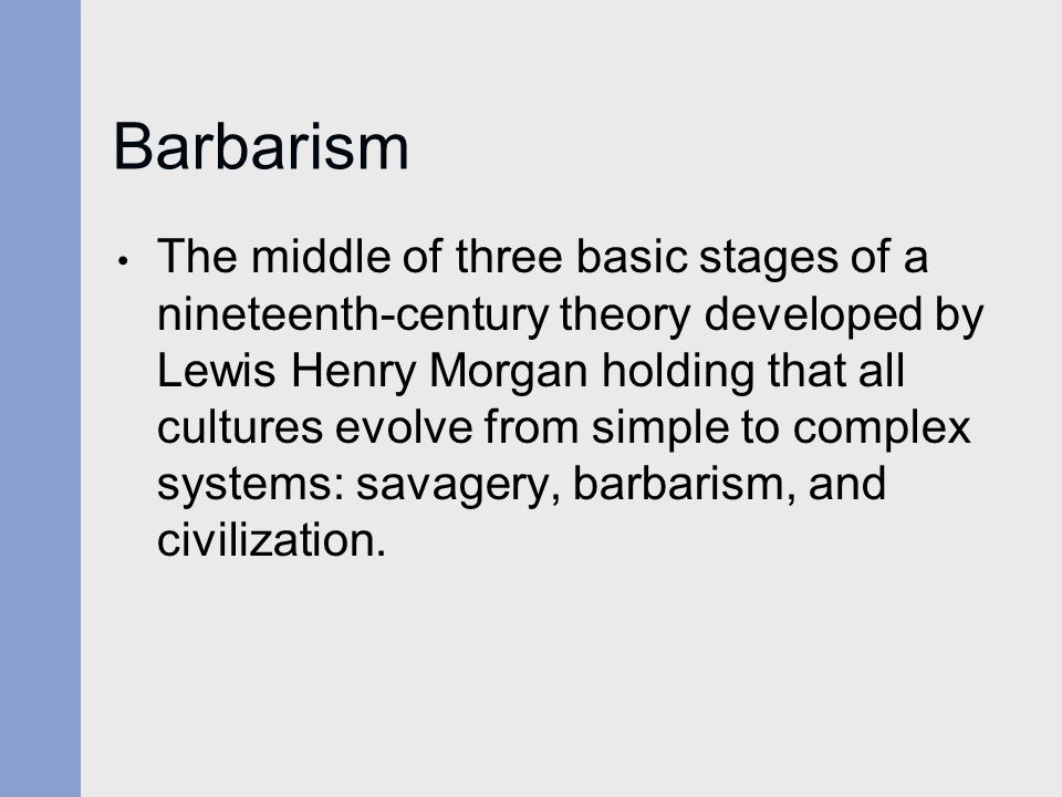 Barbarism The middle of three basic stages of a nineteenth-century theory developed by Lewis Henry Morgan holding that all cultures evolve from simple