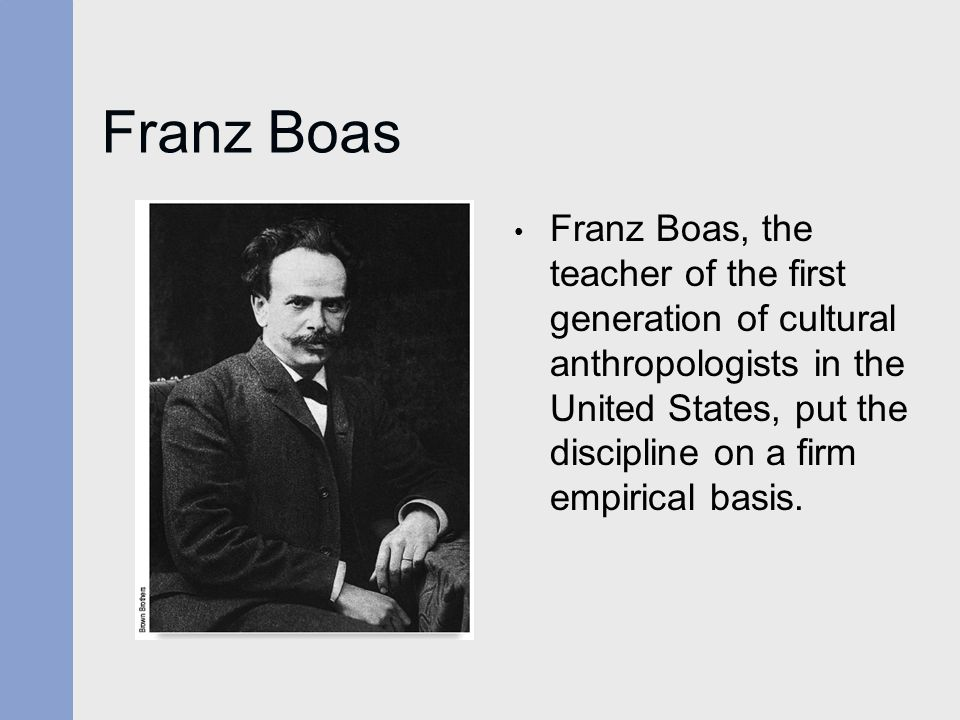 Franz Boas Franz Boas, the teacher of the first generation of cultural anthropologists in the United States, put the discipline on a firm empirical ba