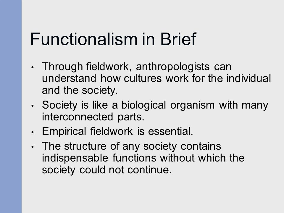 Functionalism in Brief Through fieldwork, anthropologists can understand how cultures work for the individual and the society. Society is like a biolo
