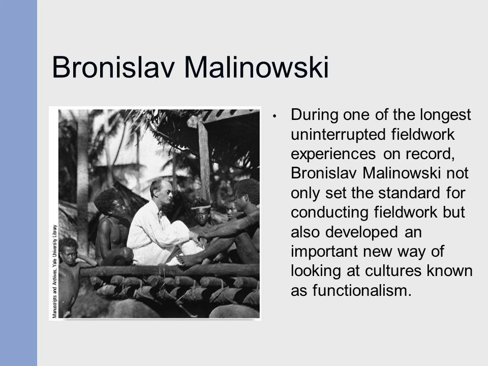 Bronislav Malinowski During one of the longest uninterrupted fieldwork experiences on record, Bronislav Malinowski not only set the standard for condu