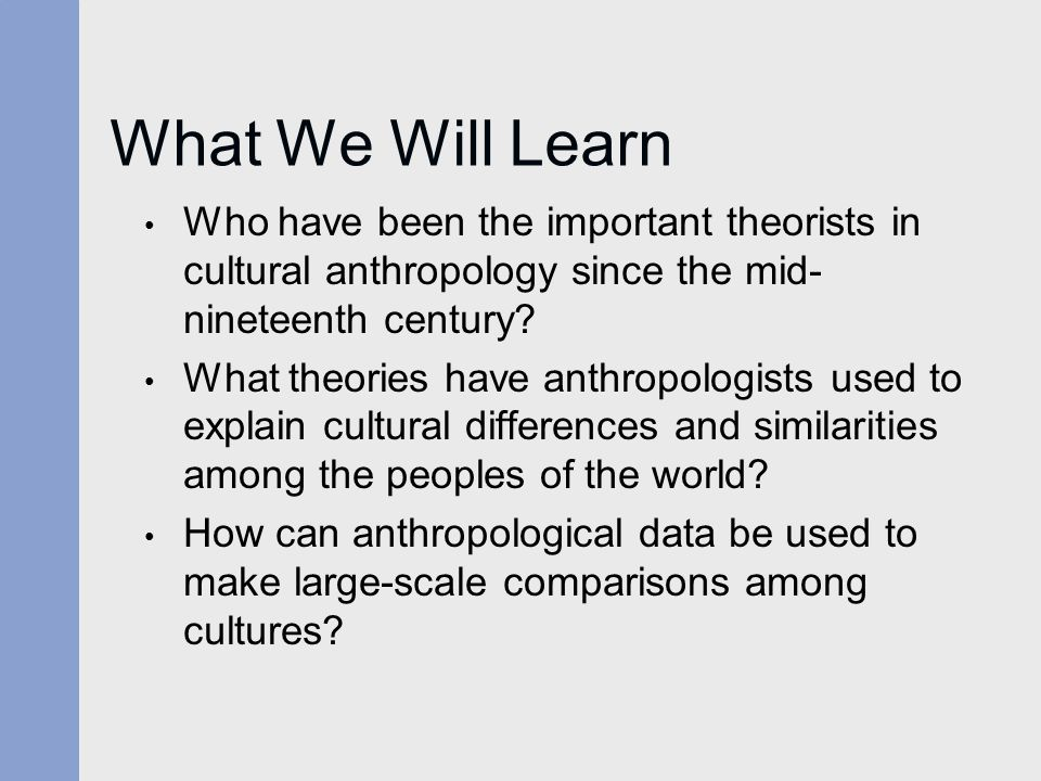 What We Will Learn Who have been the important theorists in cultural anthropology since the mid- nineteenth century? What theories have anthropologist