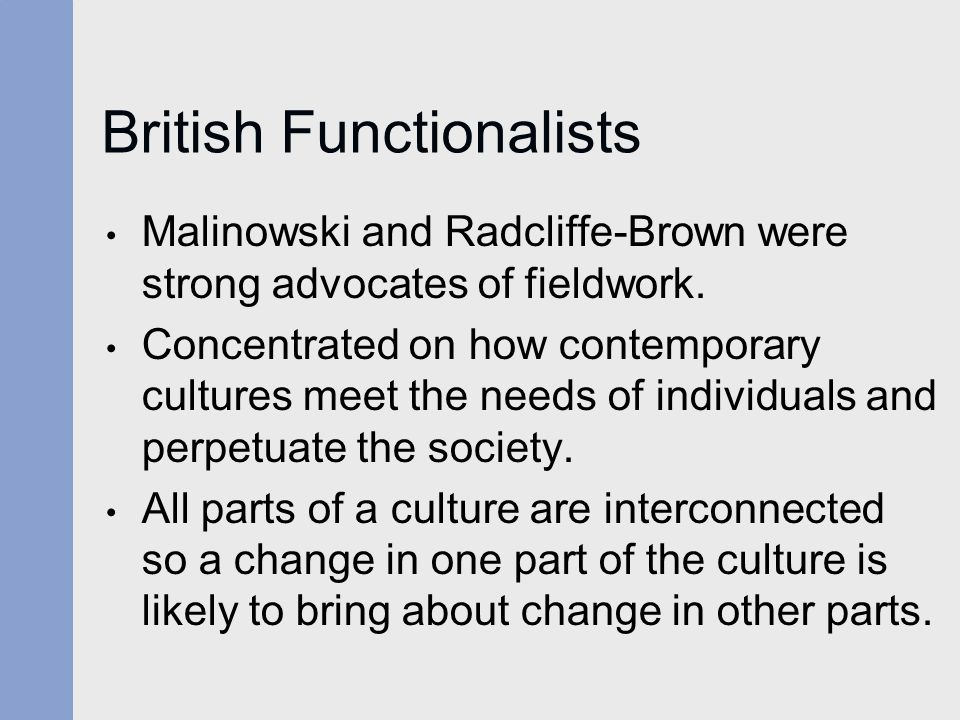 British Functionalists Malinowski and Radcliffe-Brown were strong advocates of fieldwork. Concentrated on how contemporary cultures meet the needs of