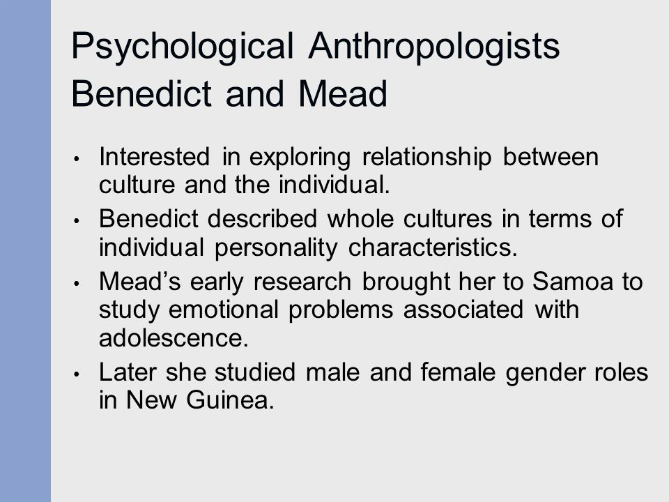 Psychological Anthropologists Benedict and Mead Interested in exploring relationship between culture and the individual. Benedict described whole cult