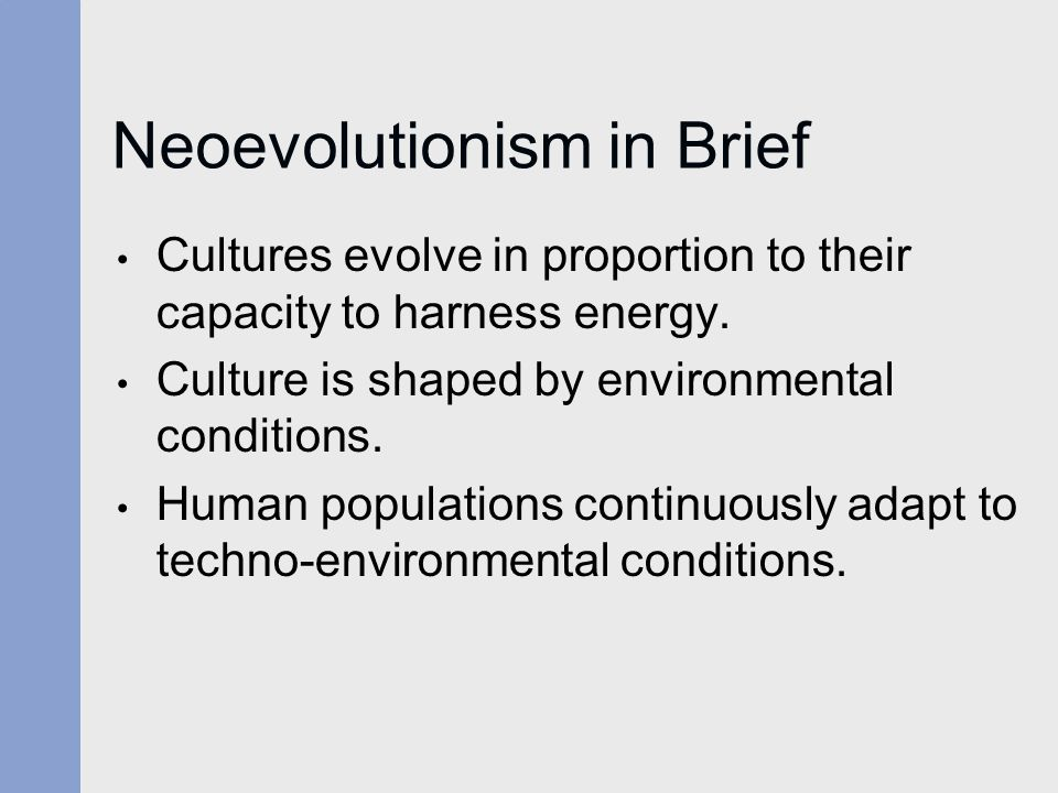 Neoevolutionism in Brief Cultures evolve in proportion to their capacity to harness energy. Culture is shaped by environmental conditions. Human popul