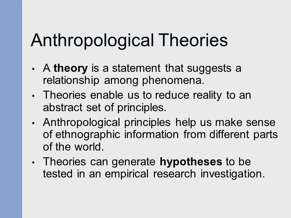 Anthropological Theories A theory is a statement that suggests a relationship among phenomena. Theories enable us to reduce reality to an abstract set