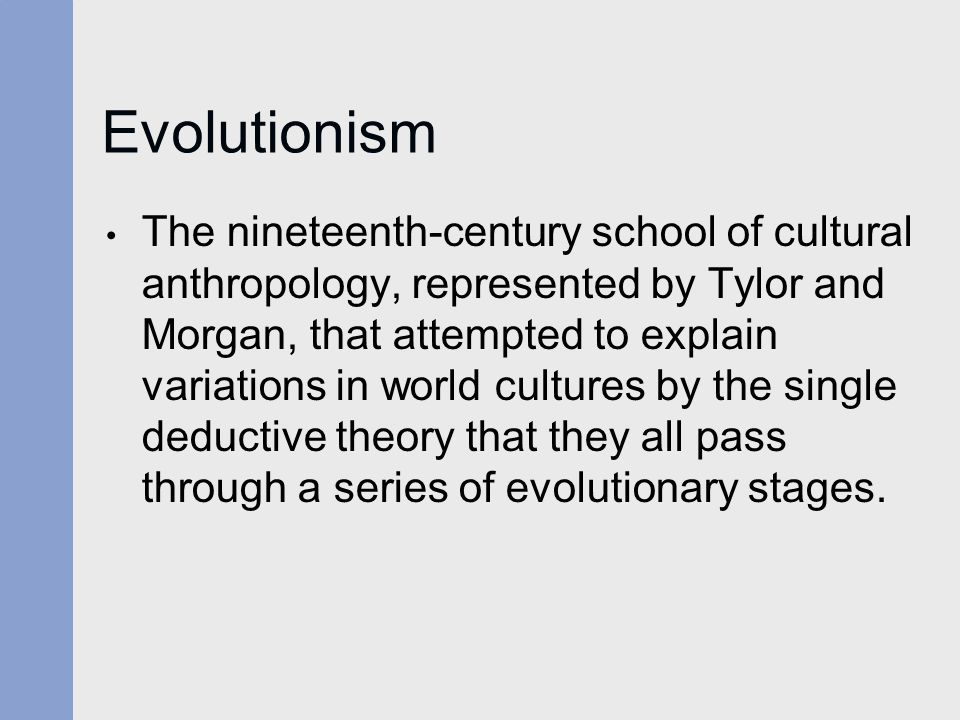 Evolutionism The nineteenth-century school of cultural anthropology, represented by Tylor and Morgan, that attempted to explain variations in world cu