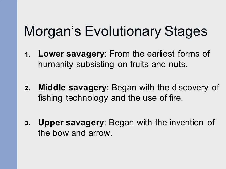 Morgan's Evolutionary Stages 1. Lower savagery: From the earliest forms of humanity subsisting on fruits and nuts. 2. Middle savagery: Began with the