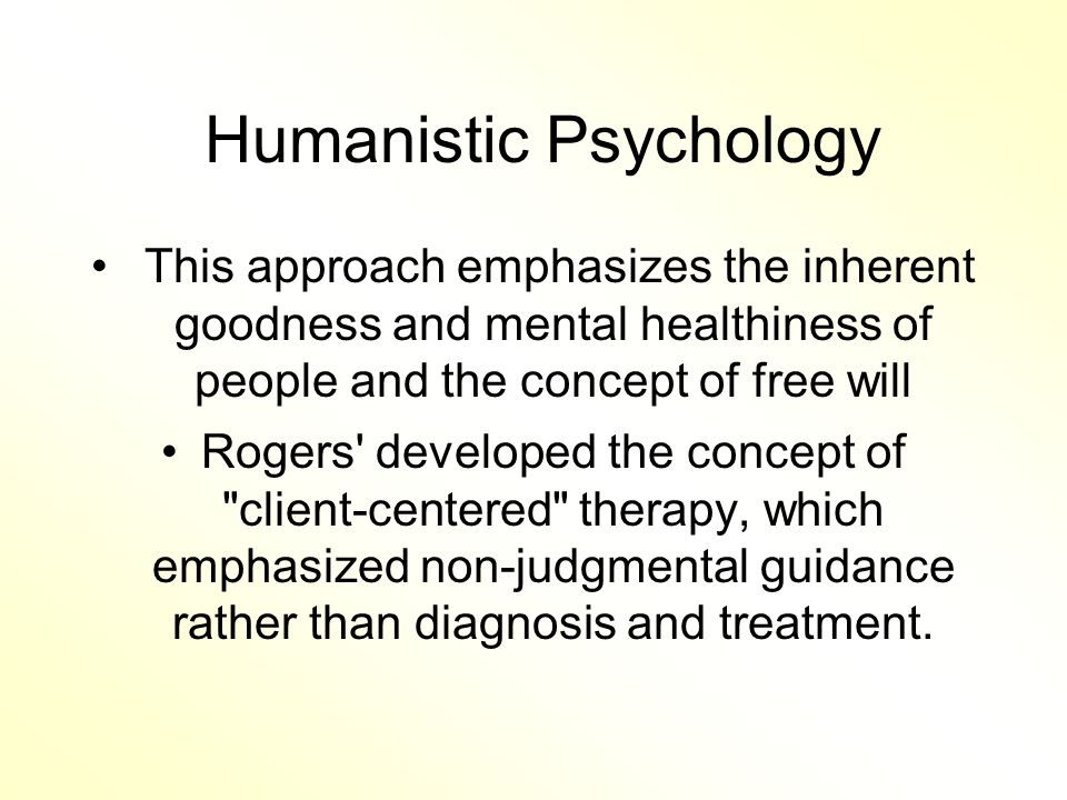 Humanistic Psychology This approach emphasizes the inherent goodness and mental healthiness of people and the concept of free will Rogers developed the concept of client-centered therapy, which emphasized non-judgmental guidance rather than diagnosis and treatment.