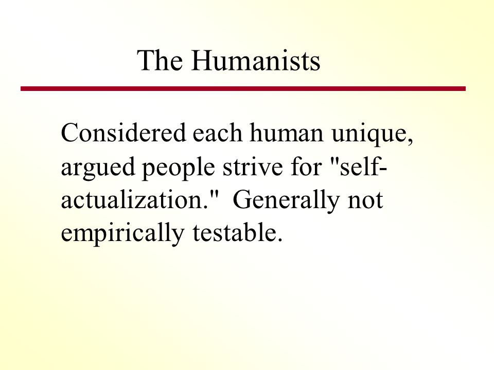 The Humanists Considered each human unique, argued people strive for self- actualization. Generally not empirically testable.
