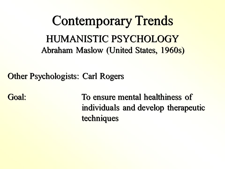 Contemporary Trends HUMANISTIC PSYCHOLOGY Abraham Maslow (United States, 1960s) HUMANISTIC PSYCHOLOGY Abraham Maslow (United States, 1960s) Other Psychologists: Carl Rogers Goal: To ensure mental healthiness of individuals and develop therapeutic techniques Other Psychologists: Carl Rogers Goal: To ensure mental healthiness of individuals and develop therapeutic techniques