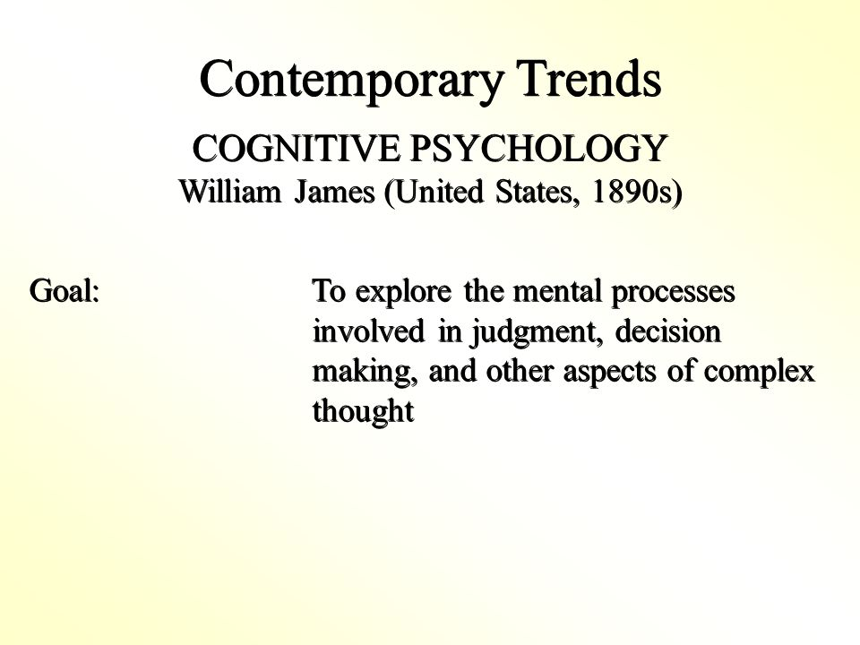 Contemporary Trends COGNITIVE PSYCHOLOGY William James (United States, 1890s) COGNITIVE PSYCHOLOGY William James (United States, 1890s) Goal: To explore the mental processes involved in judgment, decision making, and other aspects of complex thought